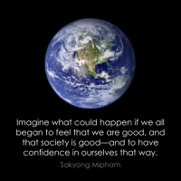 """Imagine what could happen if we all began to feel that we are good, and that society is good—and to have confidence in ourselves that way."" —Sakyong Mipham"